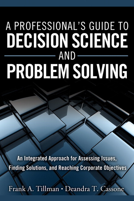 Professional's Guide to Decision Science and Problem Solving, A: An Integrated Approach for Assessing Issues, Finding Solutions, and Reaching Corporate Objectives Solutions